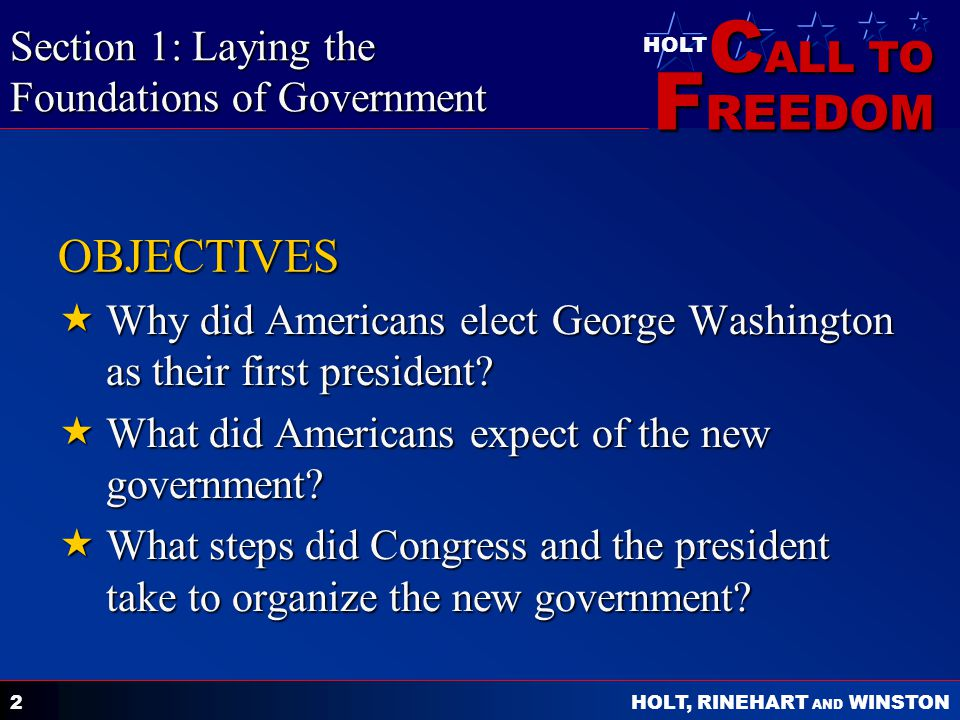 C ALL TO F REEDOM HOLT HOLT, RINEHART AND WINSTON 2 OBJECTIVES  Why did Americans elect George Washington as their first president?  What did Americ