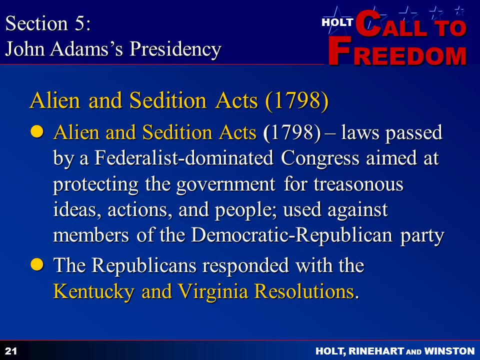 C ALL TO F REEDOM HOLT HOLT, RINEHART AND WINSTON 21 Alien and Sedition Acts (1798) Alien and Sedition Acts (1798) – laws passed by a Federalist-dominated Congress aimed at protecting the government for treasonous ideas, actions, and people; used against members of the Democratic-Republican party Alien and Sedition Acts (1798) – laws passed by a Federalist-dominated Congress aimed at protecting the government for treasonous ideas, actions, and people; used against members of the Democratic-Republican party The Republicans responded with the Kentucky and Virginia Resolutions.