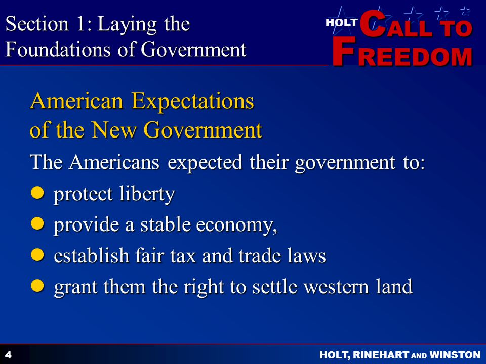 C ALL TO F REEDOM HOLT HOLT, RINEHART AND WINSTON 4 American Expectations of the New Government The Americans expected their government to: protect liberty protect liberty provide a stable economy, provide a stable economy, establish fair tax and trade laws establish fair tax and trade laws grant them the right to settle western land grant them the right to settle western land Section 1: Laying the Foundations of Government