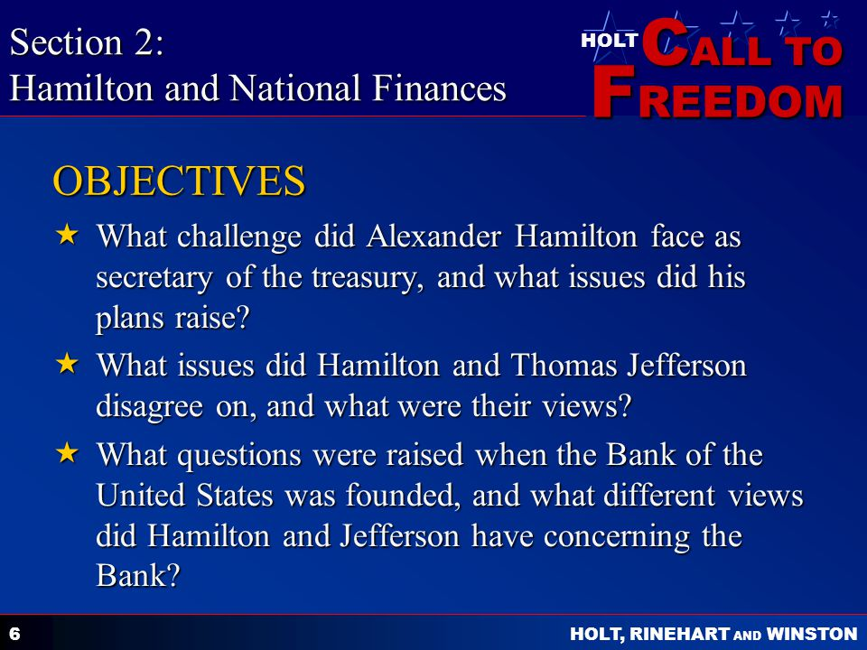 C ALL TO F REEDOM HOLT HOLT, RINEHART AND WINSTON 6 OBJECTIVES  What challenge did Alexander Hamilton face as secretary of the treasury, and what issues did his plans raise.