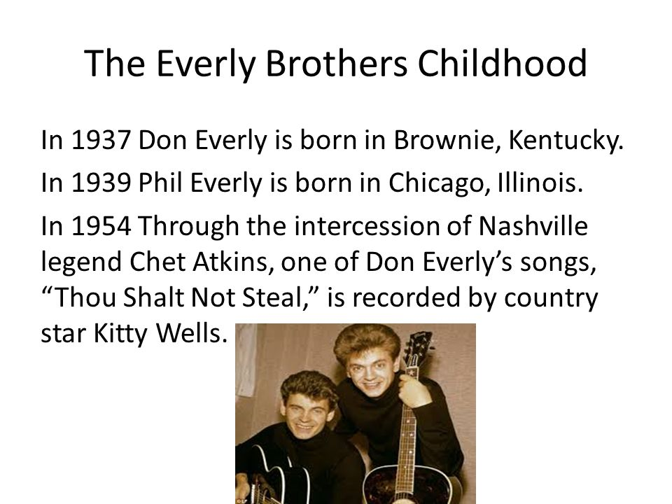 The Everly Brothers Childhood In 1937 Don Everly is born in Brownie, Kentucky.