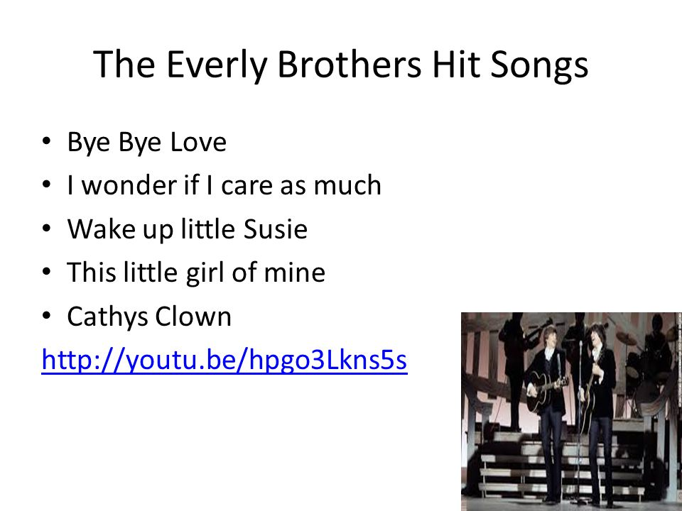 The Everly Brothers Hit Songs Bye Bye Love I wonder if I care as much Wake up little Susie This little girl of mine Cathys Clown http://youtu.be/hpgo3Lkns5s