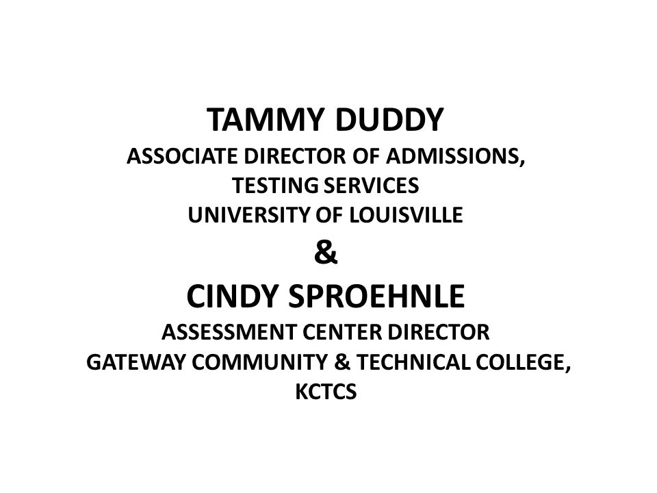 TAMMY DUDDY ASSOCIATE DIRECTOR OF ADMISSIONS, TESTING SERVICES UNIVERSITY OF LOUISVILLE & CINDY SPROEHNLE ASSESSMENT CENTER DIRECTOR GATEWAY COMMUNITY & TECHNICAL COLLEGE, KCTCS