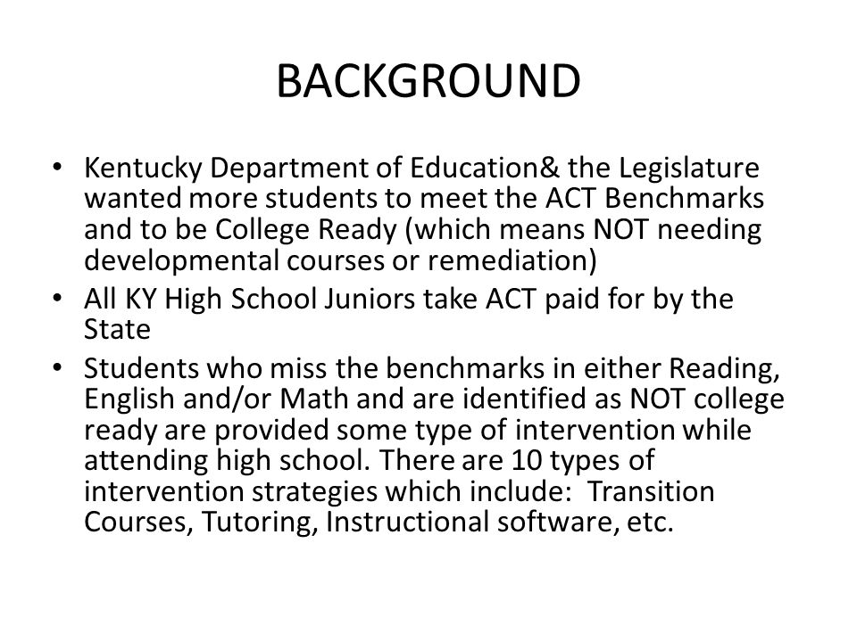 BACKGROUND Kentucky Department of Education& the Legislature wanted more students to meet the ACT Benchmarks and to be College Ready (which means NOT needing developmental courses or remediation) All KY High School Juniors take ACT paid for by the State Students who miss the benchmarks in either Reading, English and/or Math and are identified as NOT college ready are provided some type of intervention while attending high school.