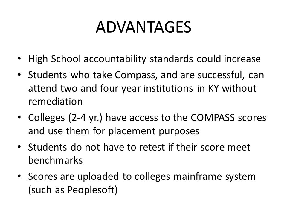 ADVANTAGES High School accountability standards could increase Students who take Compass, and are successful, can attend two and four year institutions in KY without remediation Colleges (2-4 yr.) have access to the COMPASS scores and use them for placement purposes Students do not have to retest if their score meet benchmarks Scores are uploaded to colleges mainframe system (such as Peoplesoft)