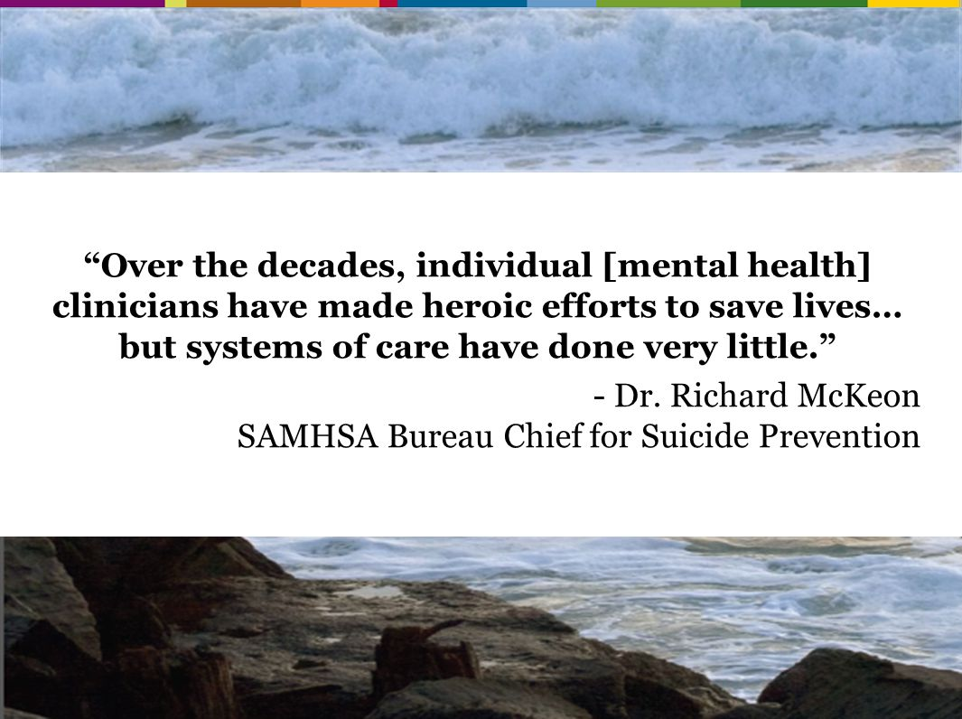 Over the decades, individual [mental health] clinicians have made heroic efforts to save lives… but systems of care have done very little. - Dr.