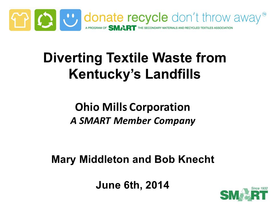 Diverting Textile Waste from Kentucky's Landfills Ohio Mills Corporation A SMART Member Company Mary Middleton and Bob Knecht June 6th, 2014