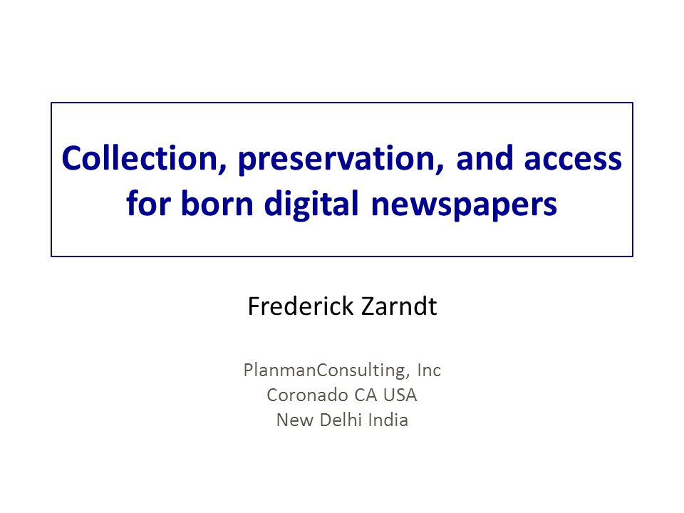 Collection, preservation, and access for born digital newspapers Frederick Zarndt PlanmanConsulting, Inc Coronado CA USA New Delhi India