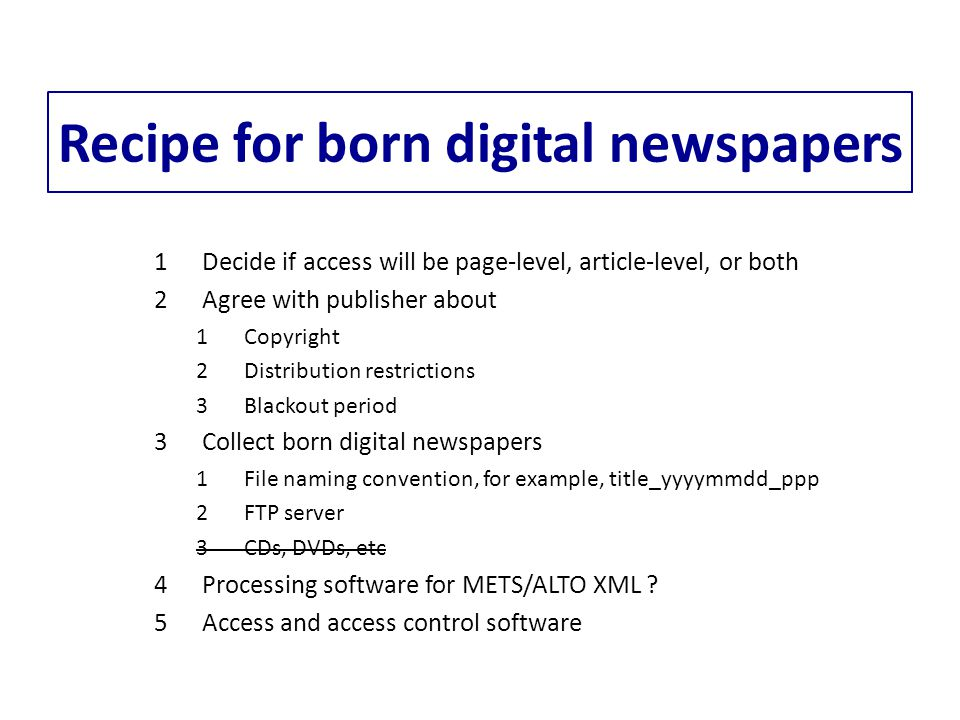 Recipe for born digital newspapers 1Decide if access will be page-level, article-level, or both 2Agree with publisher about 1Copyright 2Distribution restrictions 3Blackout period 3Collect born digital newspapers 1File naming convention, for example, title_yyyymmdd_ppp 2FTP server 3CDs, DVDs, etc 4Processing software for METS/ALTO XML .