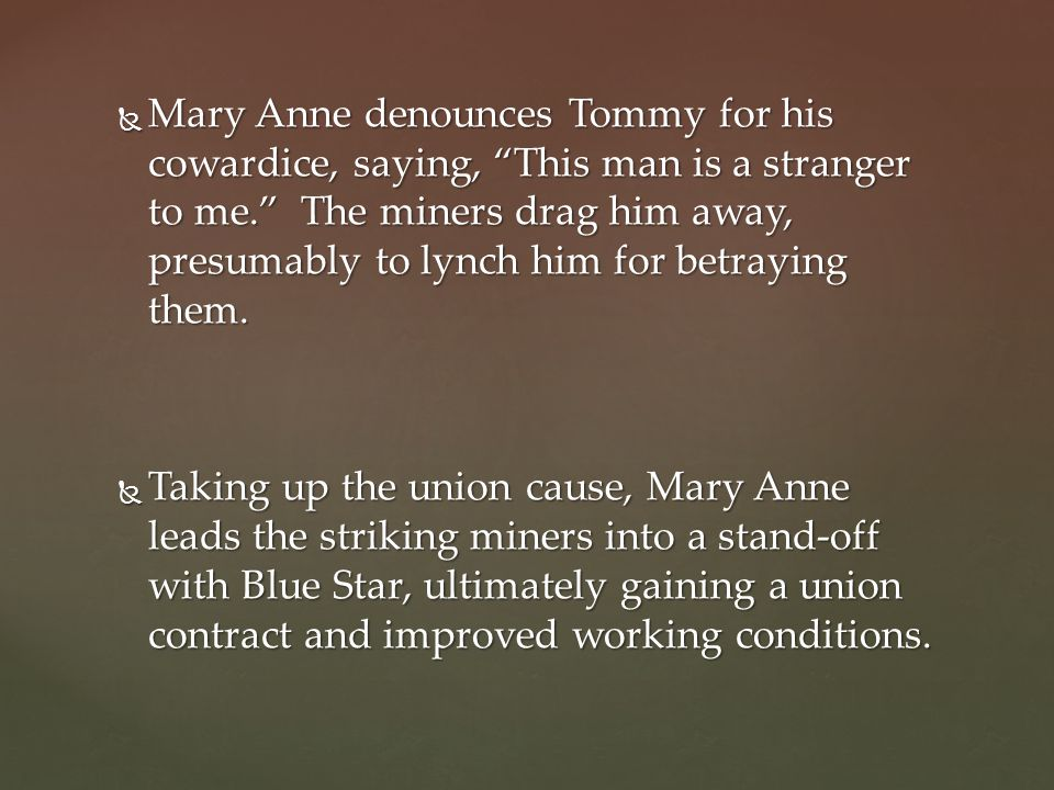  Mary Anne denounces Tommy for his cowardice, saying, This man is a stranger to me. The miners drag him away, presumably to lynch him for betraying them.