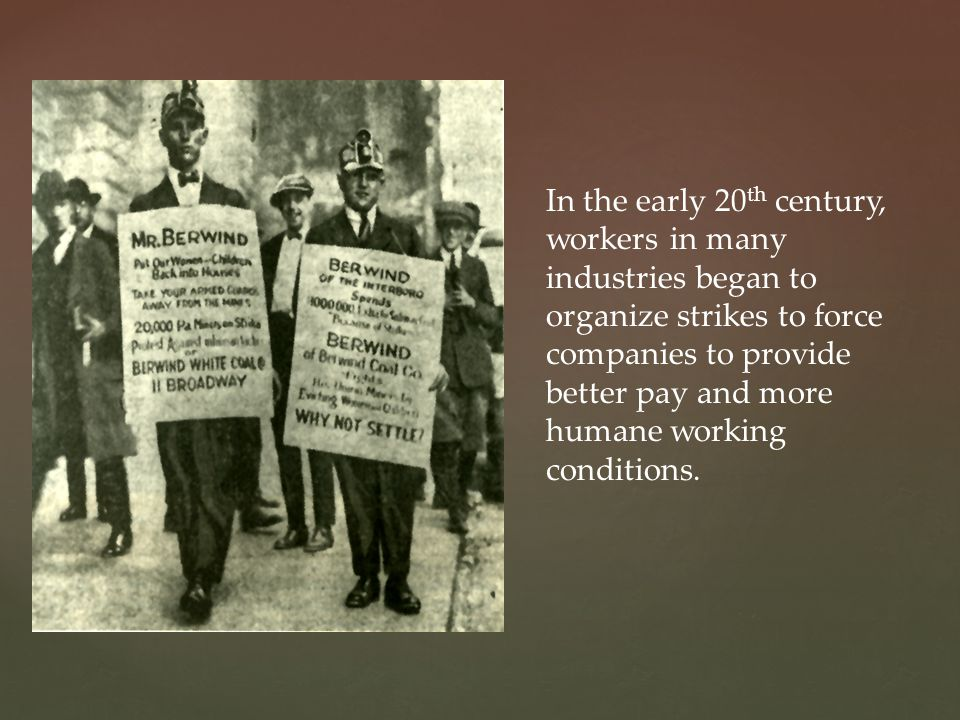 In the early 20 th century, workers in many industries began to organize strikes to force companies to provide better pay and more humane working conditions.