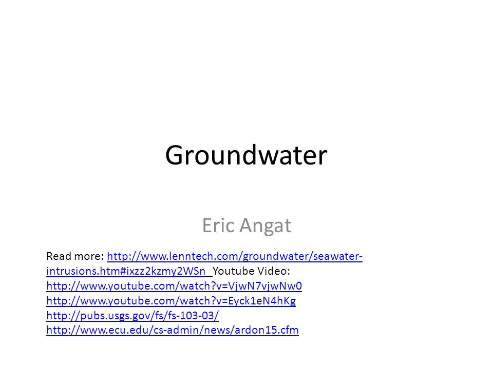 Groundwater Eric Angat Read more: http://www.lenntech.com/groundwater/seawater- intrusions.htm#ixzz2kzmy2WSn Youtube Video: http://www.youtube.com/watch v=VjwN7vjwNw0 http://www.youtube.com/watch v=Eyck1eN4hKg http://www.lenntech.com/groundwater/seawater- intrusions.htm#ixzz2kzmy2WSn http://www.youtube.com/watch v=VjwN7vjwNw0 http://www.youtube.com/watch v=Eyck1eN4hKg http://pubs.usgs.gov/fs/fs-103-03/ http://www.ecu.edu/cs-admin/news/ardon15.cfm