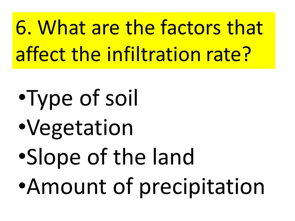 6. What are the factors that affect the infiltration rate? Type of soil Vegetation Slope of the land Amount of precipitation