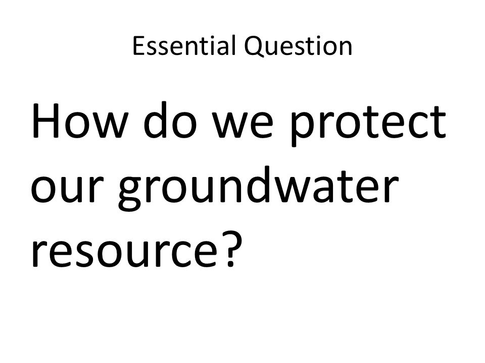 Essential Question How do we protect our groundwater resource?