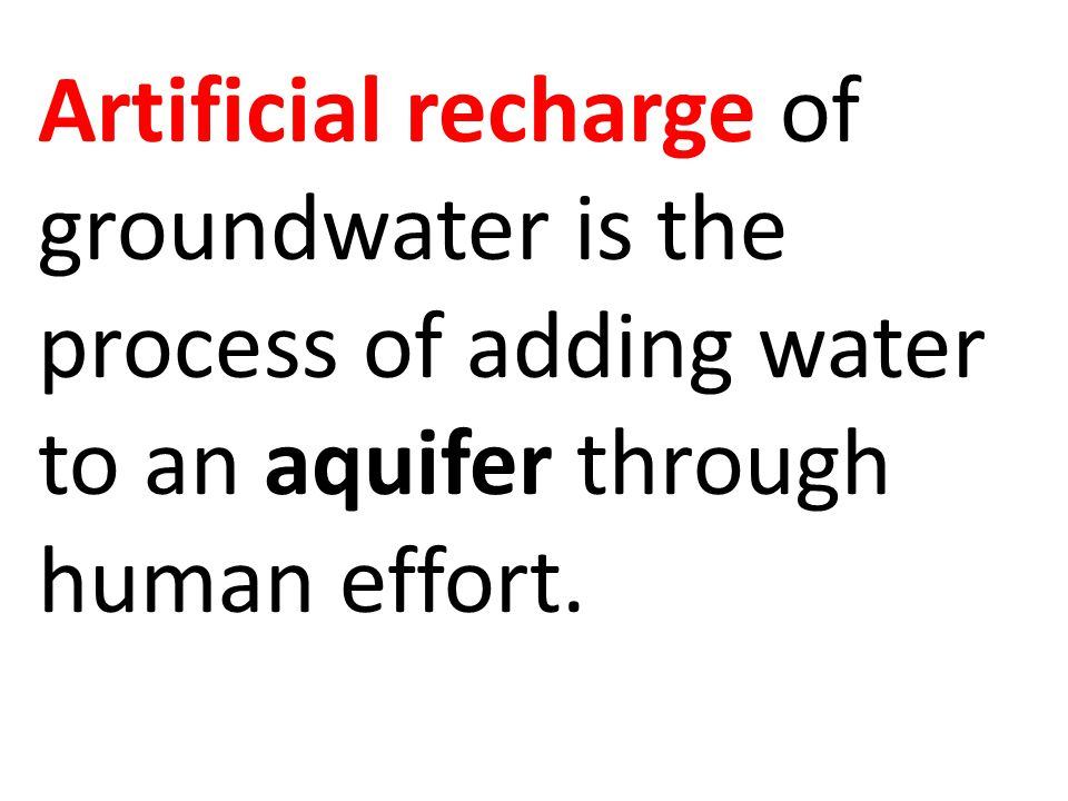 Artificial recharge of groundwater is the process of adding water to an aquifer through human effort.