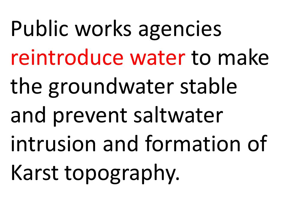 Public works agencies reintroduce water to make the groundwater stable and prevent saltwater intrusion and formation of Karst topography.