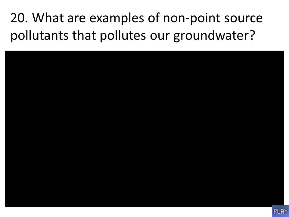 20. What are examples of non-point source pollutants that pollutes our groundwater