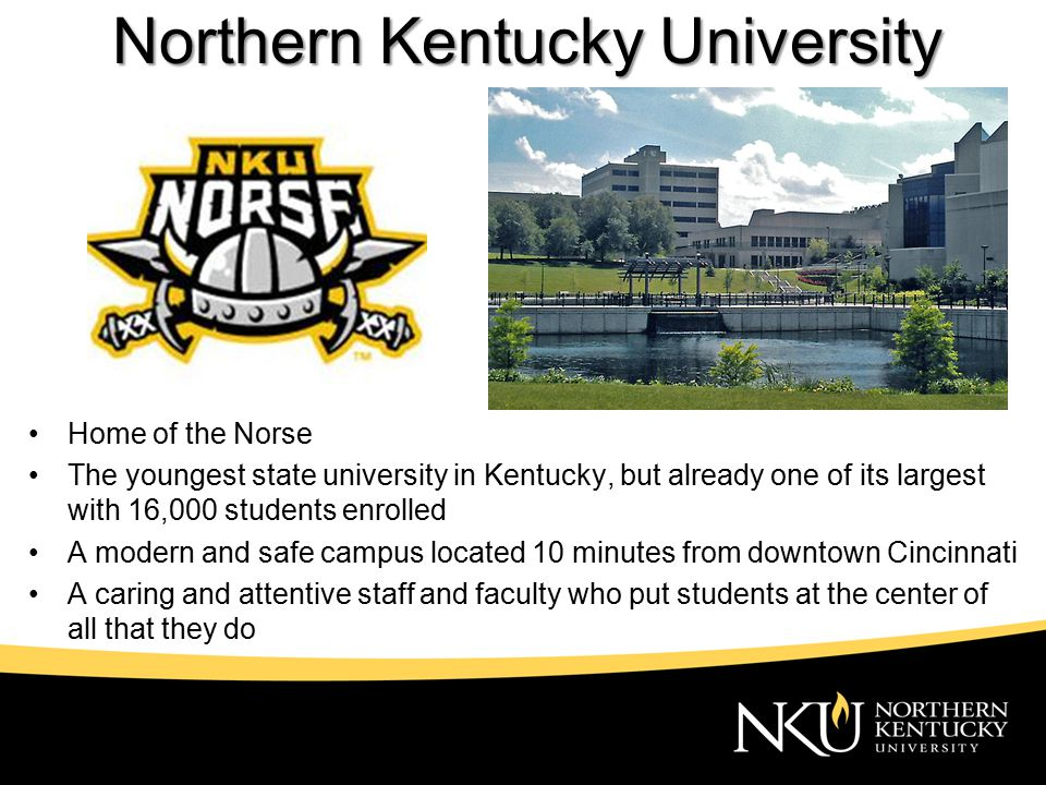 Northern Kentucky University Home of the Norse The youngest state university in Kentucky, but already one of its largest with 16,000 students enrolled A modern and safe campus located 10 minutes from downtown Cincinnati A caring and attentive staff and faculty who put students at the center of all that they do