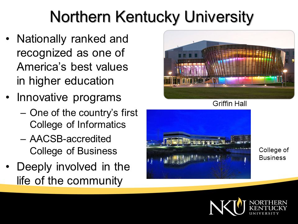 Northern Kentucky University Nationally ranked and recognized as one of America's best values in higher education Innovative programs –One of the country's first College of Informatics –AACSB-accredited College of Business Deeply involved in the life of the community Griffin Hall College of Business