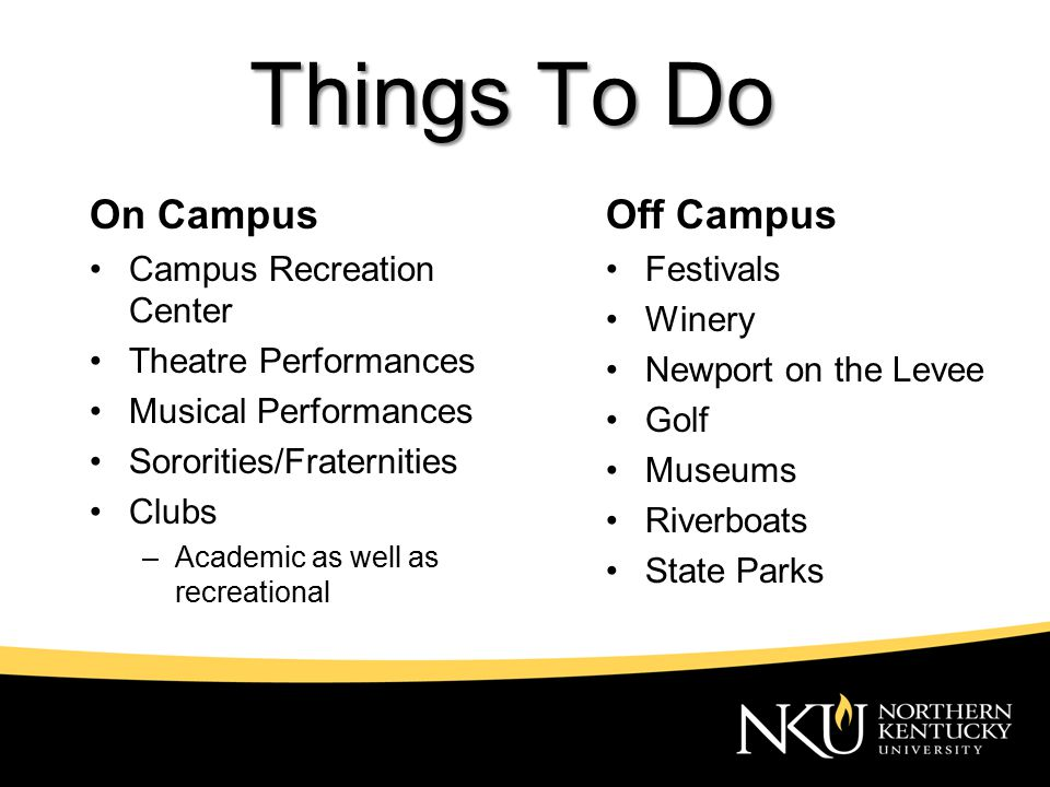 Things To Do Off Campus Festivals Winery Newport on the Levee Golf Museums Riverboats State Parks On Campus Campus Recreation Center Theatre Performances Musical Performances Sororities/Fraternities Clubs –Academic as well as recreational