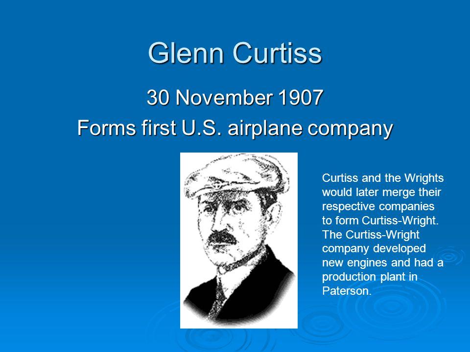 Glenn Curtiss 30 November 1907 Forms first U.S.