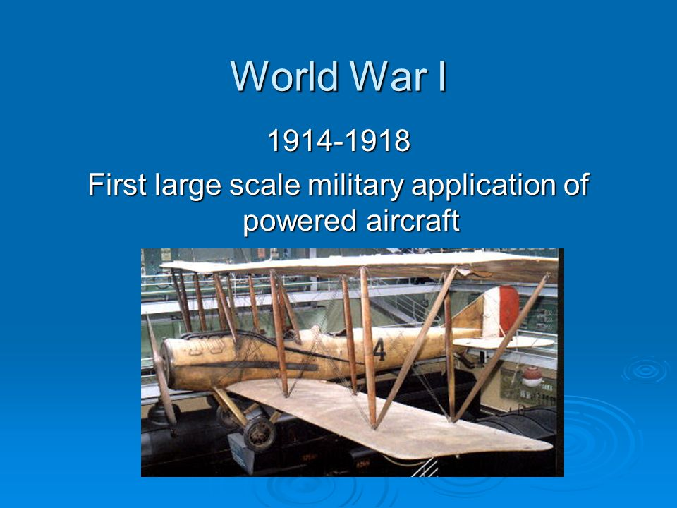 World War I 1914-1918 First large scale military application of powered aircraft