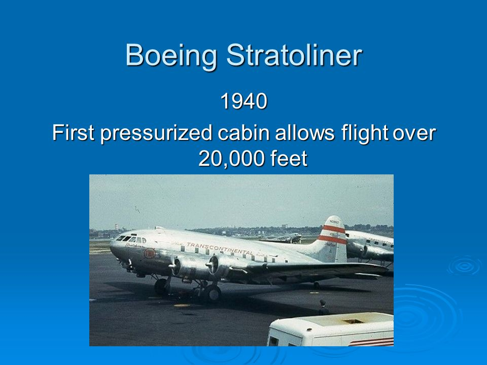 Boeing Stratoliner 1940 First pressurized cabin allows flight over 20,000 feet