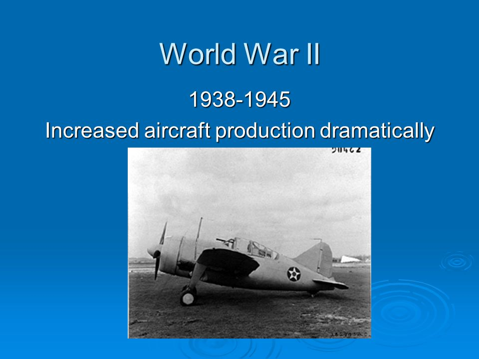 World War II 1938-1945 Increased aircraft production dramatically