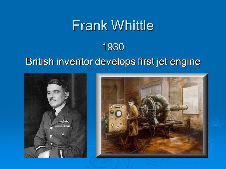 Frank Whittle 1930 British inventor develops first jet engine