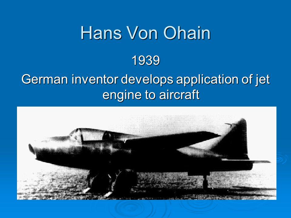 Hans Von Ohain 1939 German inventor develops application of jet engine to aircraft