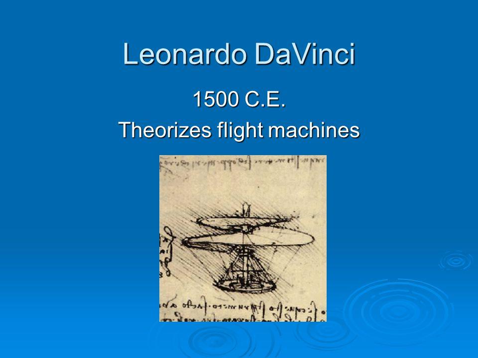 Leonardo DaVinci 1500 C.E. Theorizes flight machines