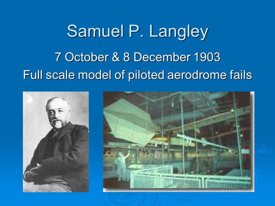 Samuel P. Langley 7 October & 8 December 1903 Full scale model of piloted aerodrome fails