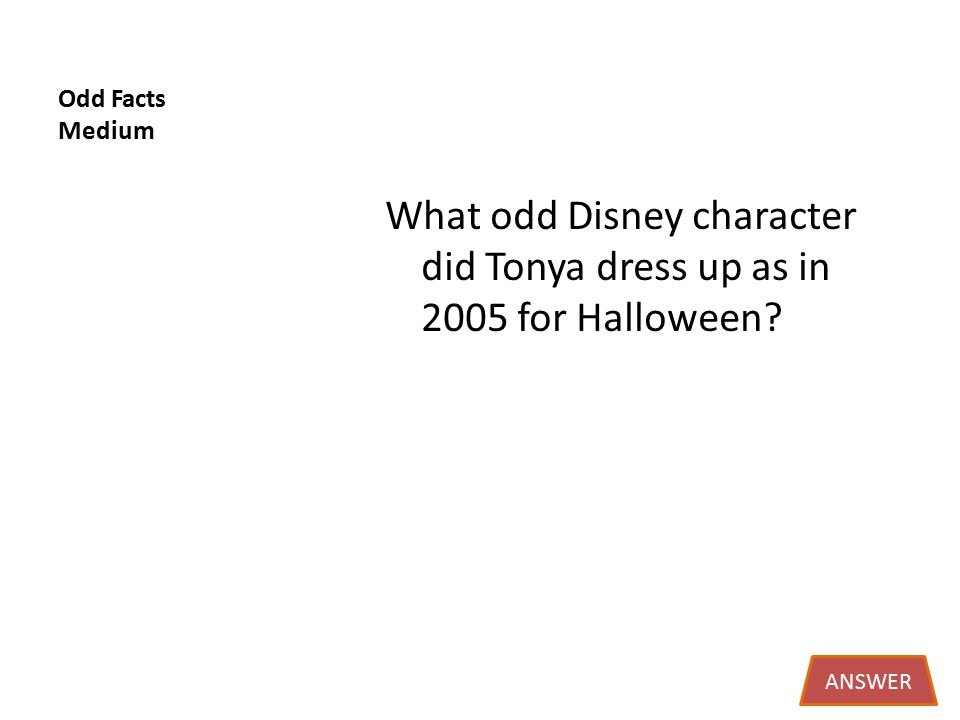 Odd Facts Medium What odd Disney character did Tonya dress up as in 2005 for Halloween ANSWER