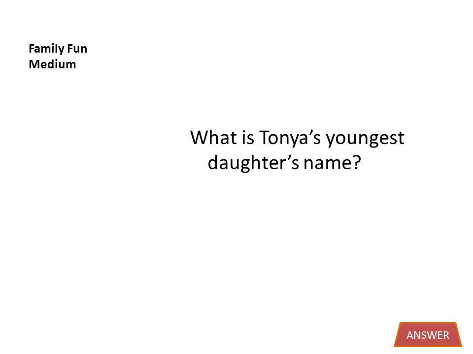 Family Fun Medium What is Tonya's youngest daughter's name ANSWER