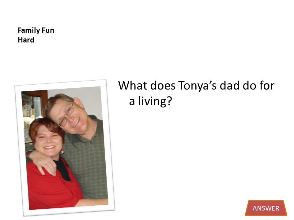 Family Fun Hard What does Tonya's dad do for a living ANSWER