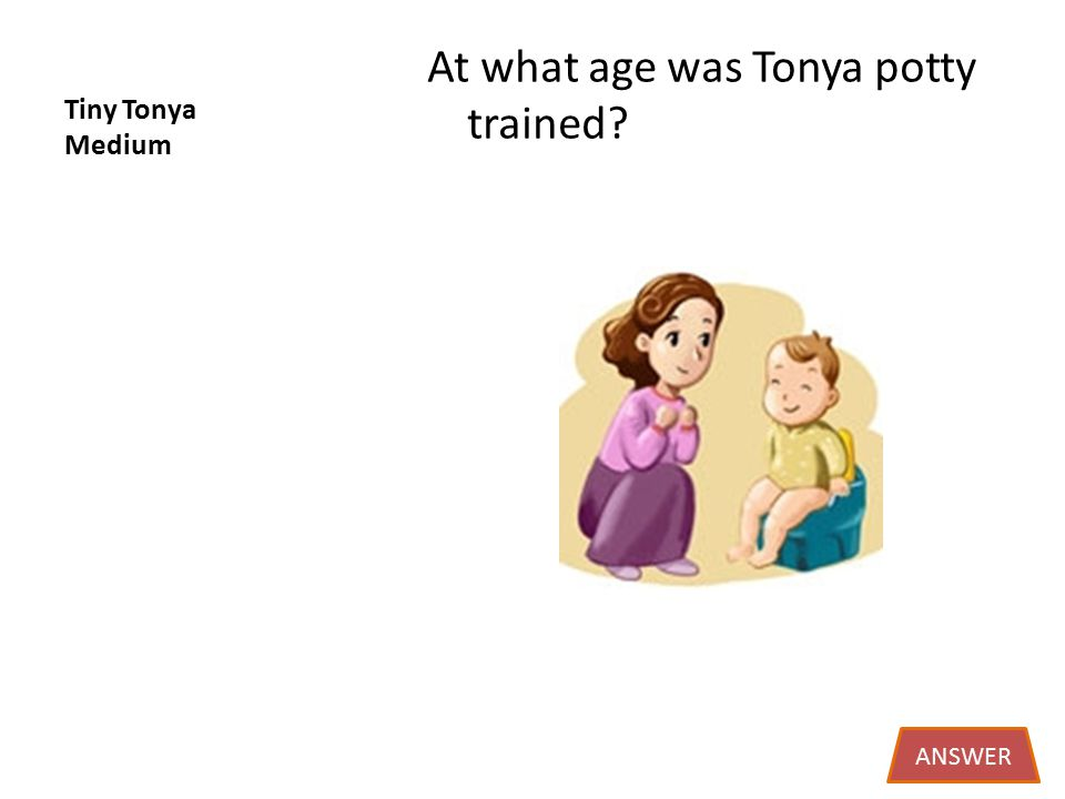 Tiny Tonya Medium At what age was Tonya potty trained ANSWER