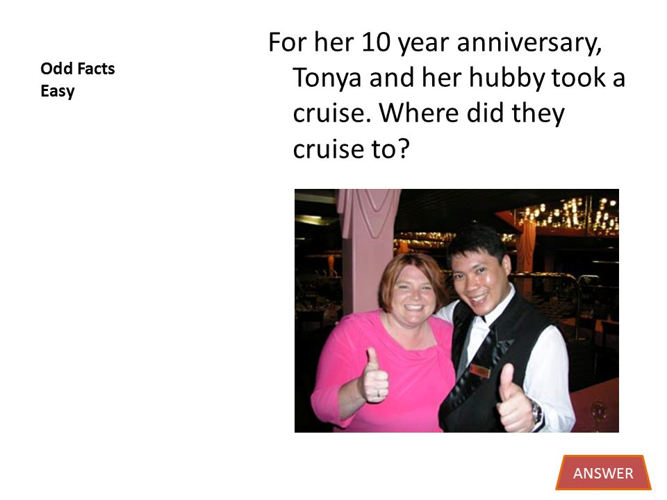 Odd Facts Easy For her 10 year anniversary, Tonya and her hubby took a cruise.