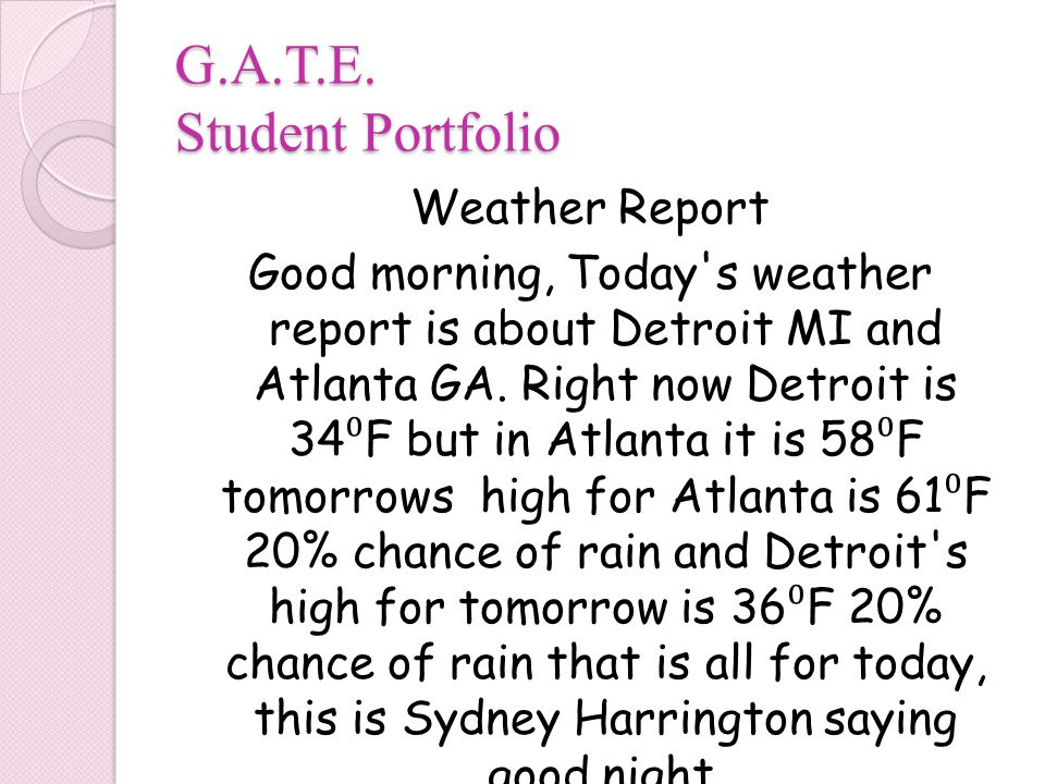 G.A.T.E. Student Portfolio Weather Report Good morning, Today's weather report is about Detroit MI and Atlanta GA. Right now Detroit is 34 ⁰ F but in