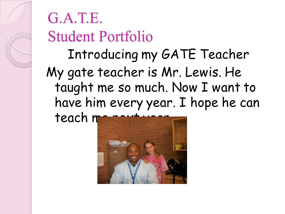 G.A.T.E. Student Portfolio Introducing my GATE Teacher My gate teacher is Mr.
