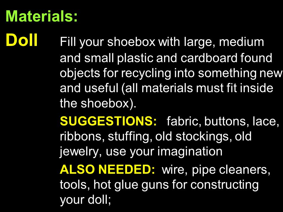 Materials: Doll Fill your shoebox with large, medium and small plastic and cardboard found objects for recycling into something new and useful (all materials must fit inside the shoebox).