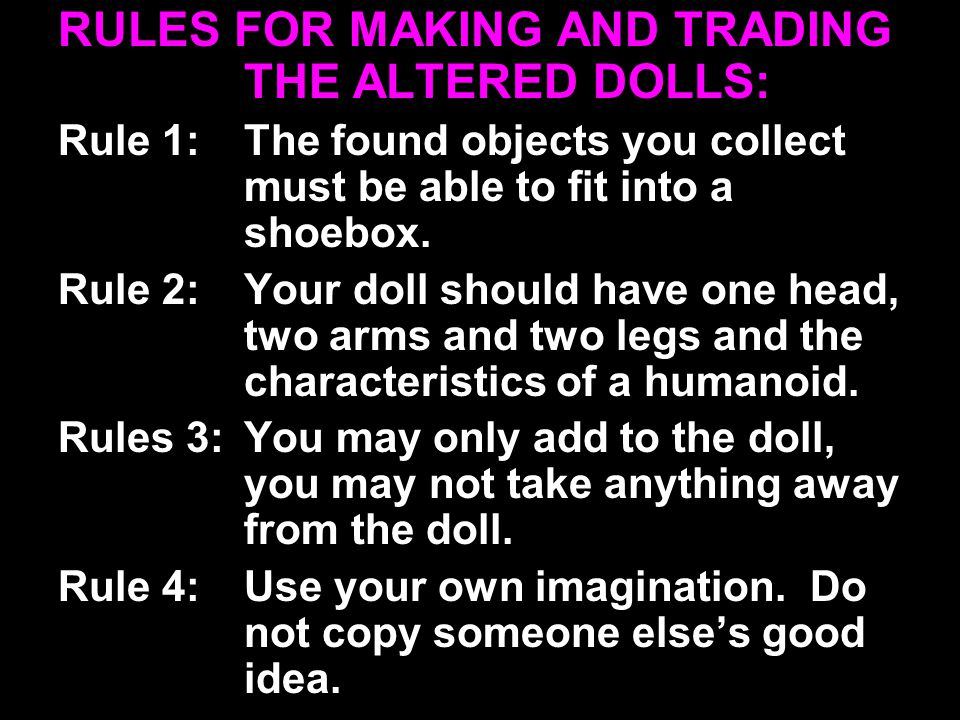 RULES FOR MAKING AND TRADING THE ALTERED DOLLS: Rule 1:The found objects you collect must be able to fit into a shoebox.