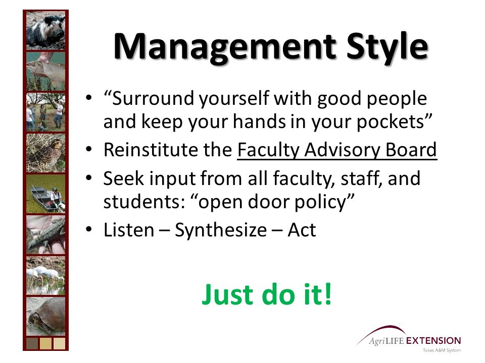 Management Style Surround yourself with good people and keep your hands in your pockets Reinstitute the Faculty Advisory Board Seek input from all faculty, staff, and students: open door policy Listen – Synthesize – Act Just do it!