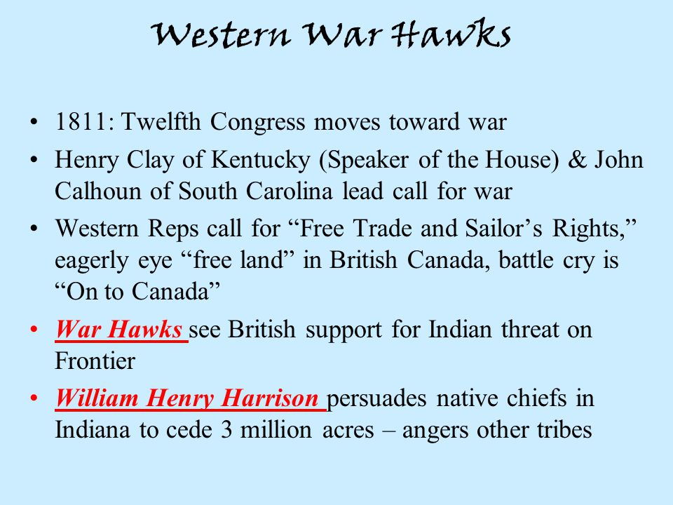 Western War Hawks 1811: Twelfth Congress moves toward war Henry Clay of Kentucky (Speaker of the House) & John Calhoun of South Carolina lead call for war Western Reps call for Free Trade and Sailor's Rights, eagerly eye free land in British Canada, battle cry is On to Canada War Hawks see British support for Indian threat on Frontier William Henry Harrison persuades native chiefs in Indiana to cede 3 million acres – angers other tribes