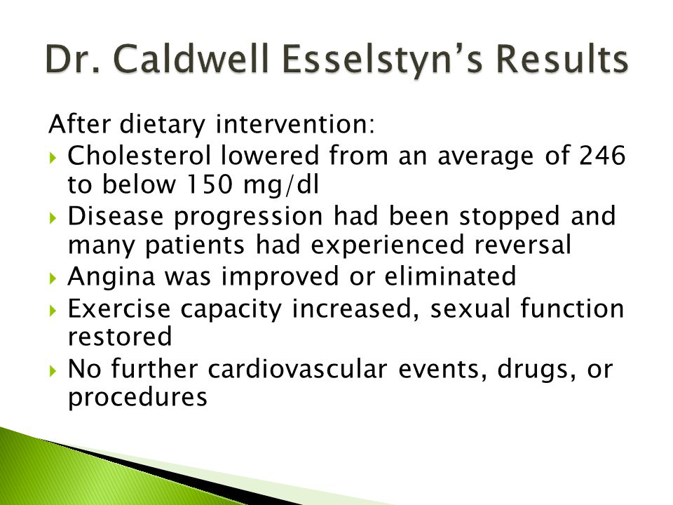 After dietary intervention:  Cholesterol lowered from an average of 246 to below 150 mg/dl  Disease progression had been stopped and many patients had experienced reversal  Angina was improved or eliminated  Exercise capacity increased, sexual function restored  No further cardiovascular events, drugs, or procedures