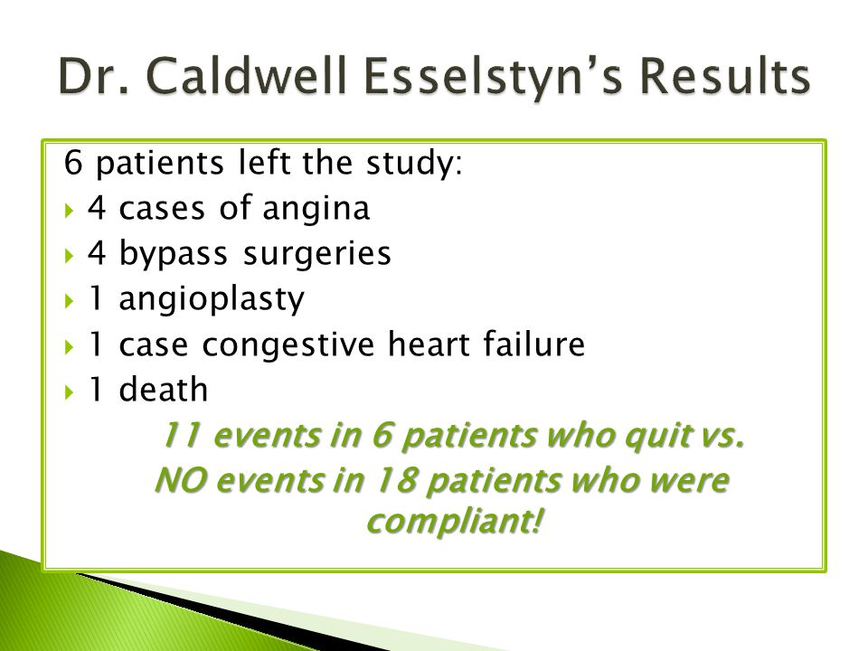6 patients left the study:  4 cases of angina  4 bypass surgeries  1 angioplasty  1 case congestive heart failure  1 death 11 events in 6 patients who quit vs.