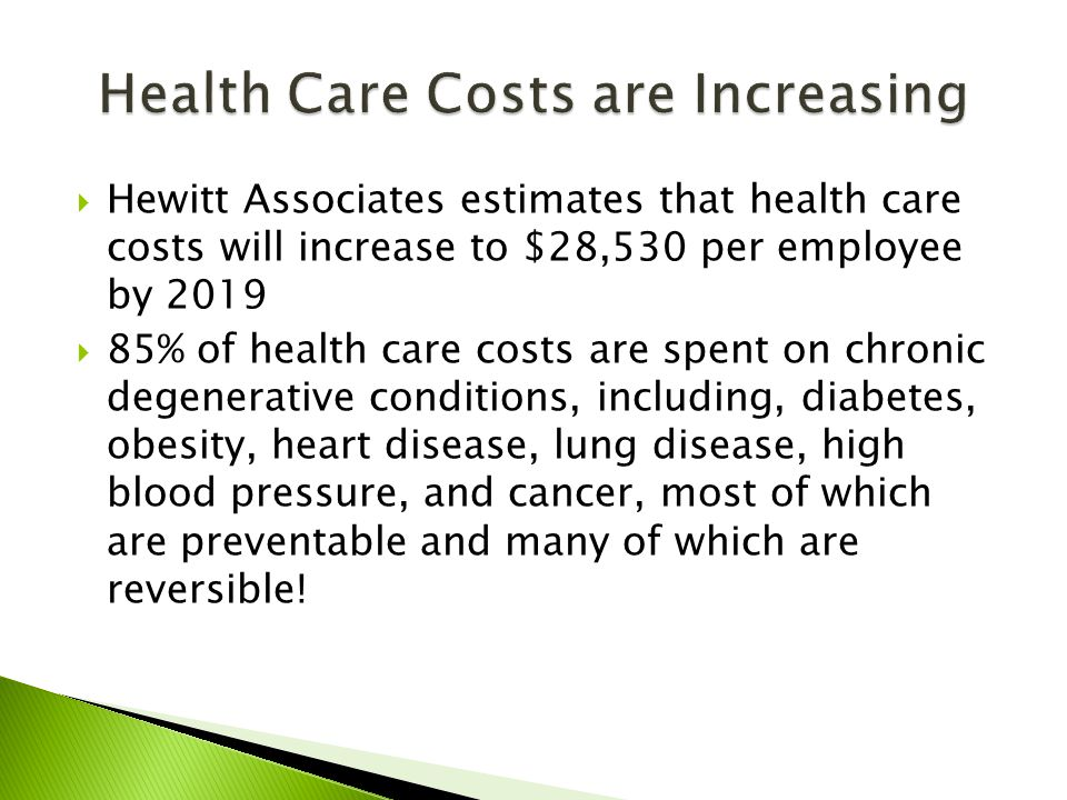  Hewitt Associates estimates that health care costs will increase to $28,530 per employee by 2019  85% of health care costs are spent on chronic degenerative conditions, including, diabetes, obesity, heart disease, lung disease, high blood pressure, and cancer, most of which are preventable and many of which are reversible!