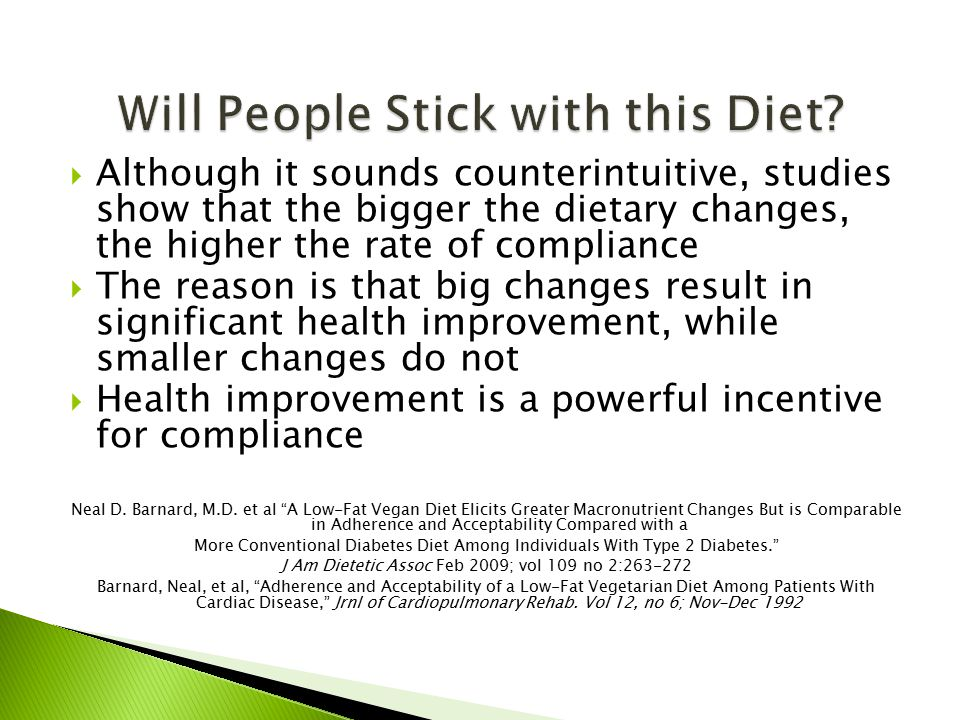  Although it sounds counterintuitive, studies show that the bigger the dietary changes, the higher the rate of compliance  The reason is that big changes result in significant health improvement, while smaller changes do not  Health improvement is a powerful incentive for compliance Neal D.
