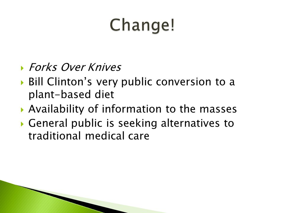  Forks Over Knives  Bill Clinton's very public conversion to a plant-based diet  Availability of information to the masses  General public is seeking alternatives to traditional medical care