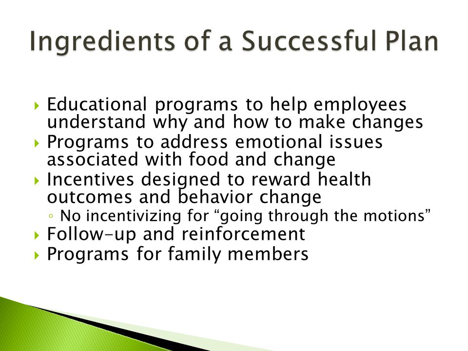  Educational programs to help employees understand why and how to make changes  Programs to address emotional issues associated with food and change  Incentives designed to reward health outcomes and behavior change ◦ No incentivizing for going through the motions  Follow-up and reinforcement  Programs for family members