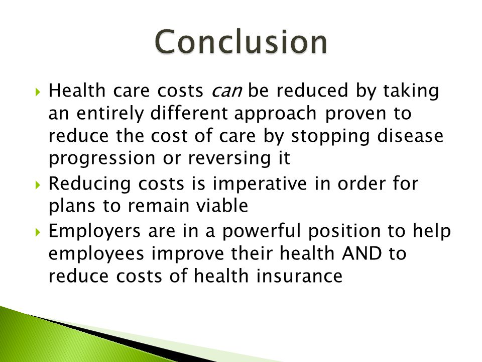  Health care costs can be reduced by taking an entirely different approach proven to reduce the cost of care by stopping disease progression or reversing it  Reducing costs is imperative in order for plans to remain viable  Employers are in a powerful position to help employees improve their health AND to reduce costs of health insurance